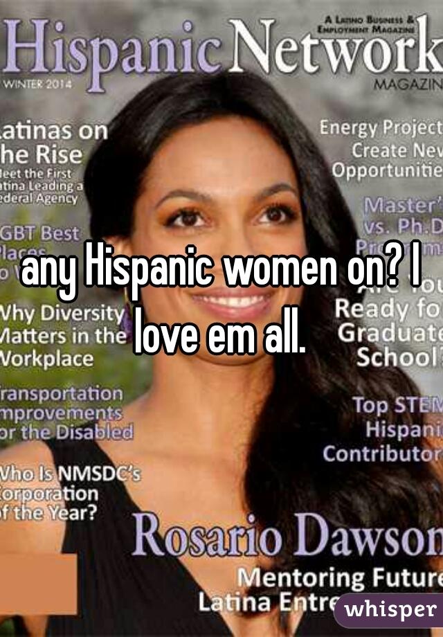 any Hispanic women on? I love em all.