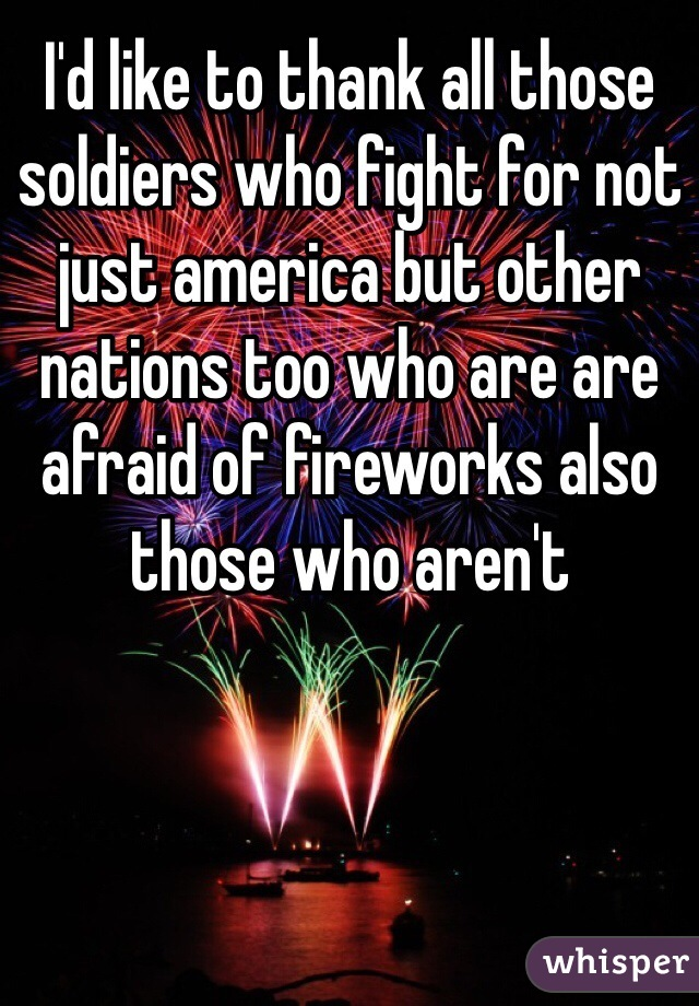 I'd like to thank all those soldiers who fight for not just america but other nations too who are are afraid of fireworks also those who aren't