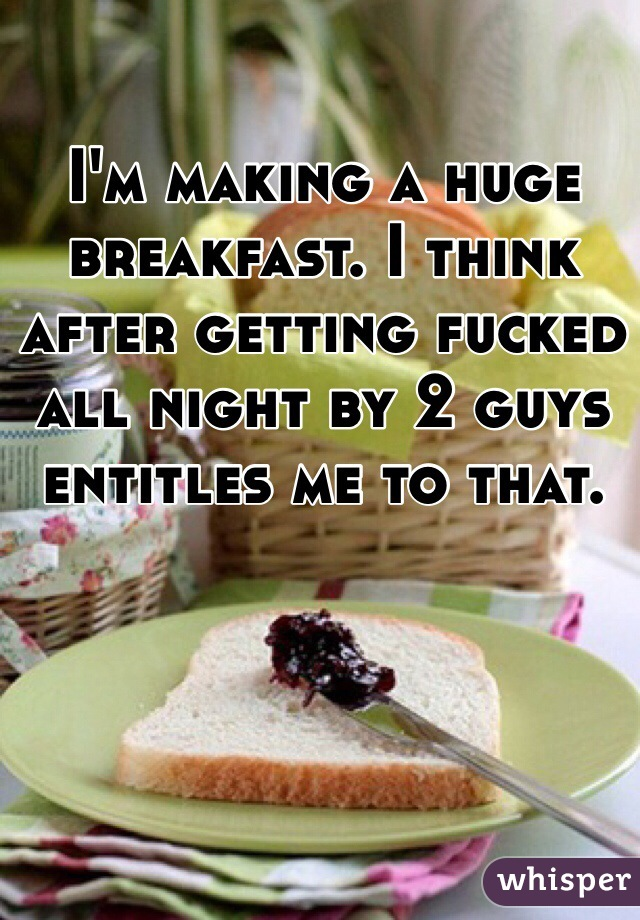 I'm making a huge breakfast. I think after getting fucked all night by 2 guys entitles me to that.