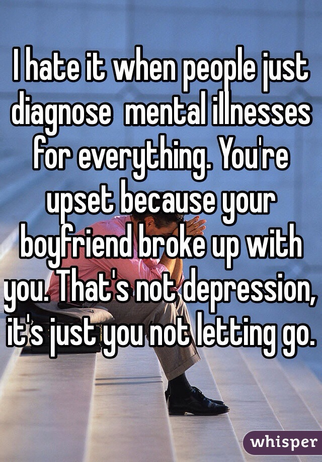 I hate it when people just diagnose  mental illnesses for everything. You're upset because your boyfriend broke up with you. That's not depression, it's just you not letting go.