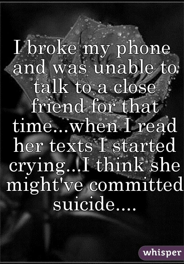I broke my phone and was unable to talk to a close friend for that time...when I read her texts I started crying...I think she might've committed suicide....