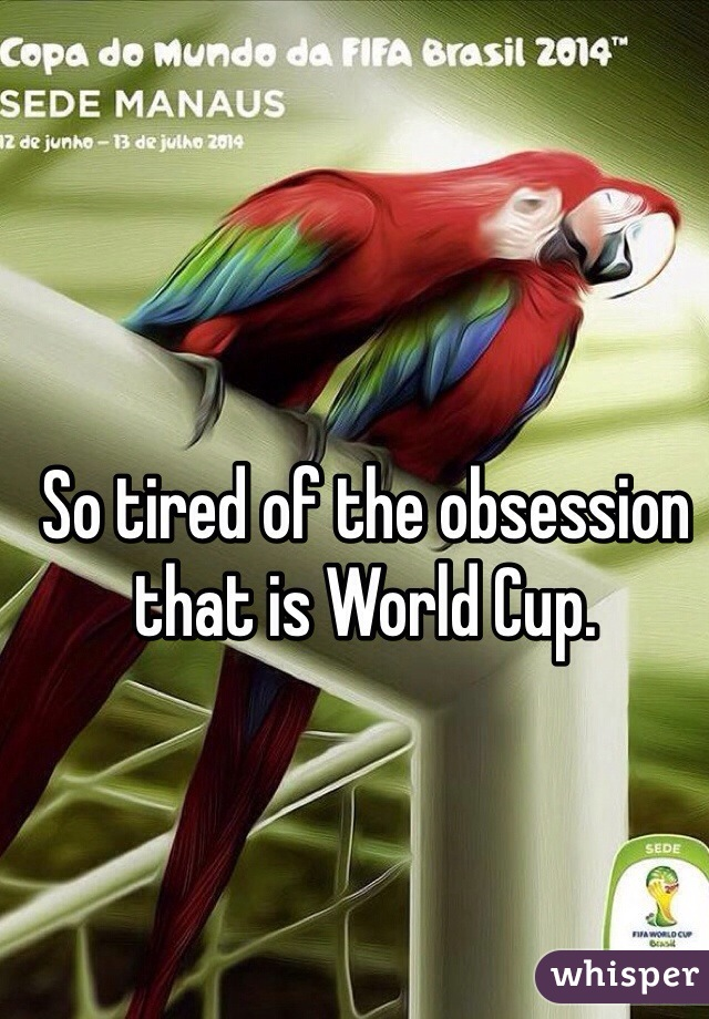 So tired of the obsession that is World Cup.