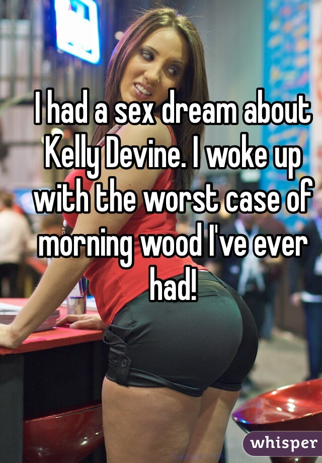 I had a sex dream about Kelly Devine. I woke up with the worst case of morning wood I've ever had!