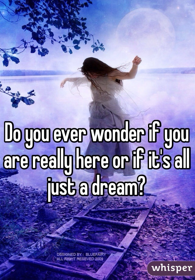 Do you ever wonder if you are really here or if it's all just a dream?