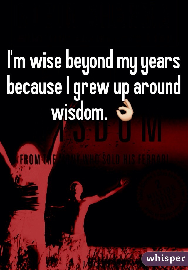 I'm wise beyond my years because I grew up around wisdom. 👌