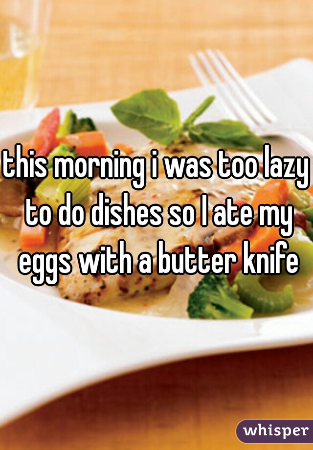this morning i was too lazy to do dishes so I ate my eggs with a butter knife