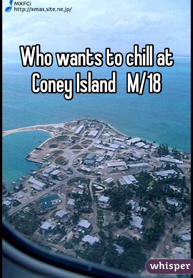 Who wants to chill at Coney Island   M/18