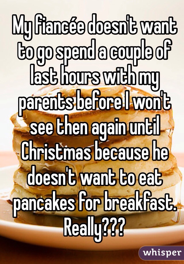 My fiancée doesn't want to go spend a couple of last hours with my parents before I won't see then again until Christmas because he doesn't want to eat pancakes for breakfast. Really???