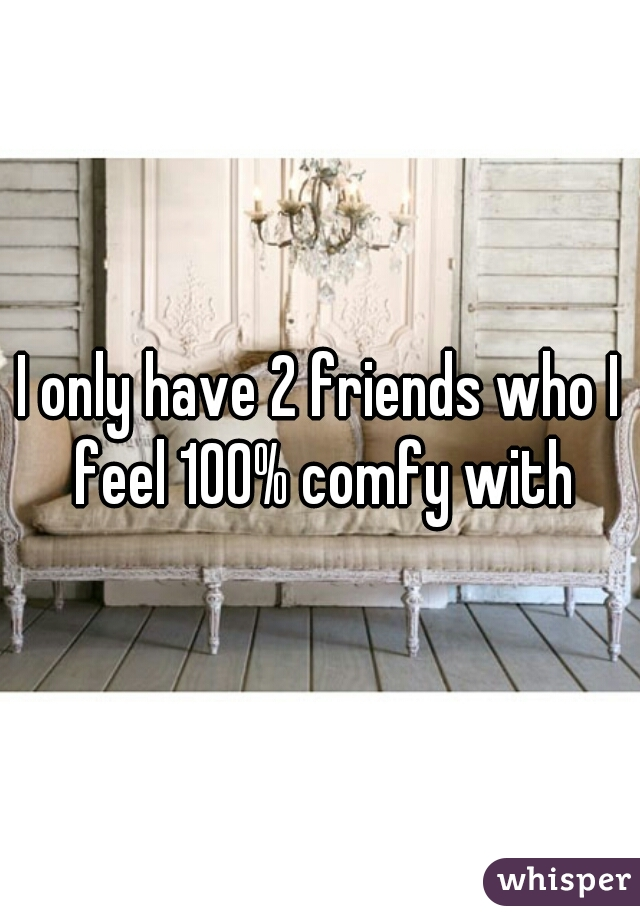 I only have 2 friends who I feel 100% comfy with