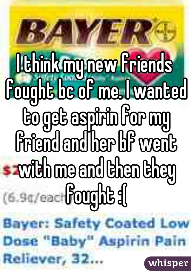 I think my new friends fought bc of me. I wanted to get aspirin for my friend and her bf went with me and then they fought :(