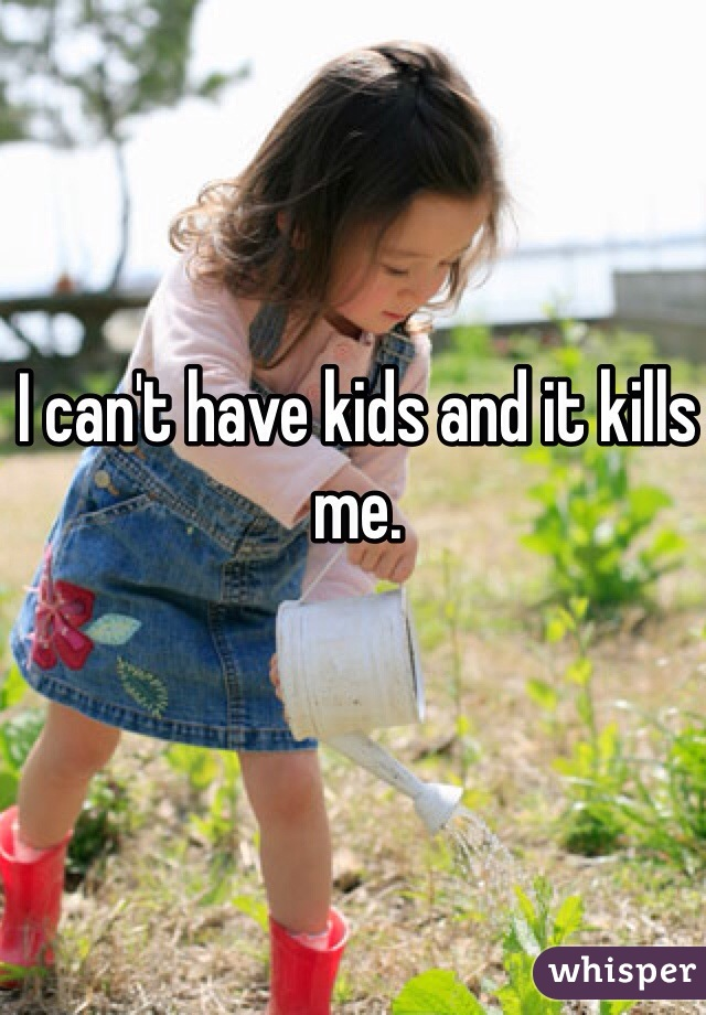 I can't have kids and it kills me.