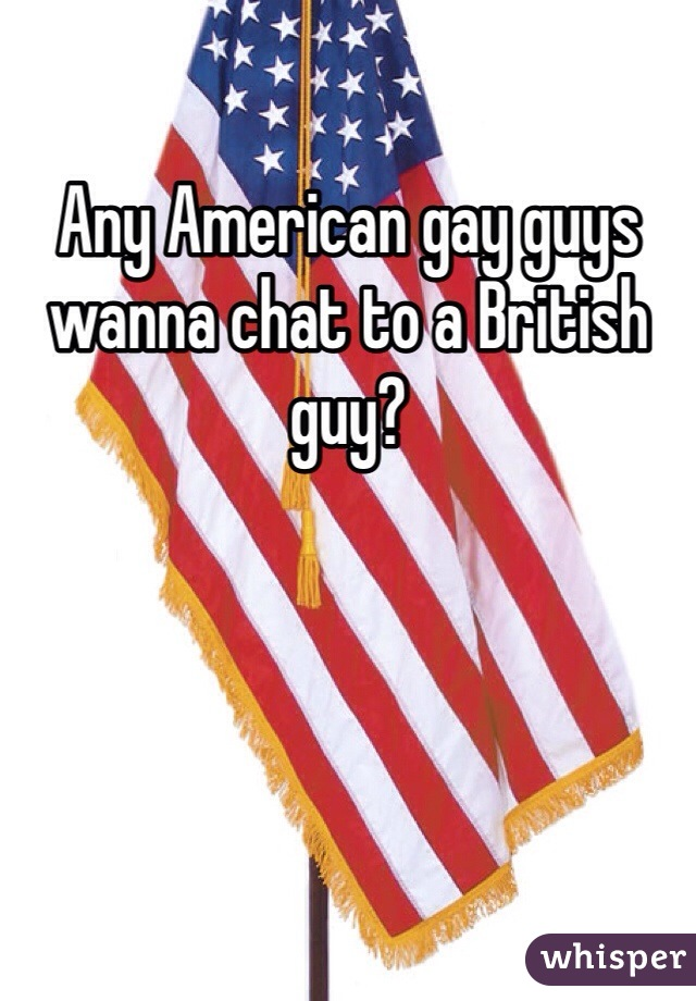 Any American gay guys wanna chat to a British guy?