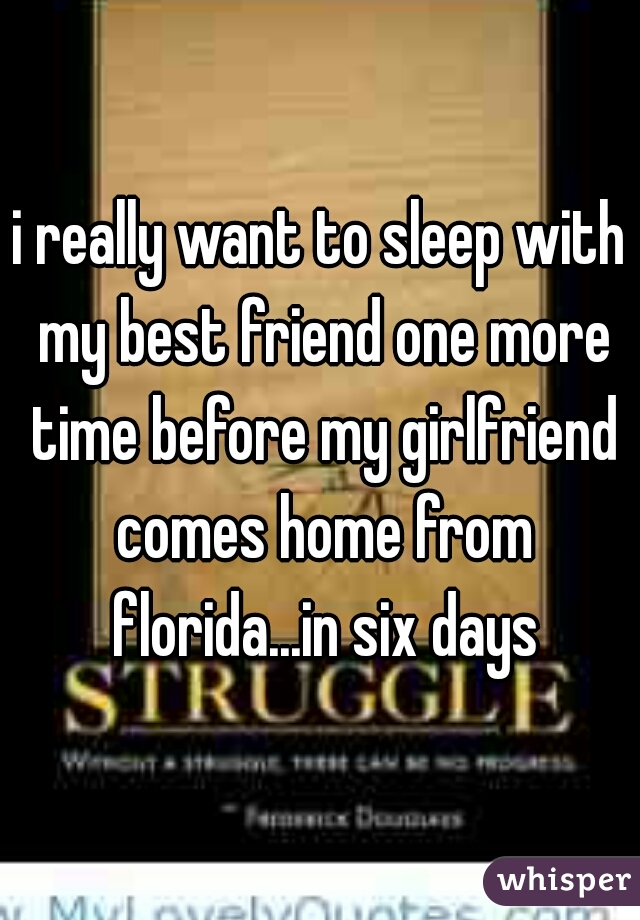 i really want to sleep with my best friend one more time before my girlfriend comes home from florida...in six days