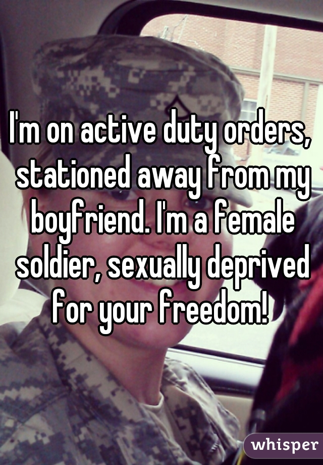 I'm on active duty orders, stationed away from my boyfriend. I'm a female soldier, sexually deprived for your freedom!