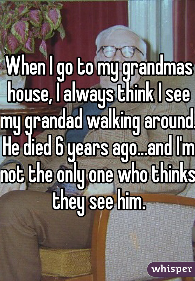 When I go to my grandmas house, I always think I see my grandad walking around. He died 6 years ago...and I'm not the only one who thinks they see him.