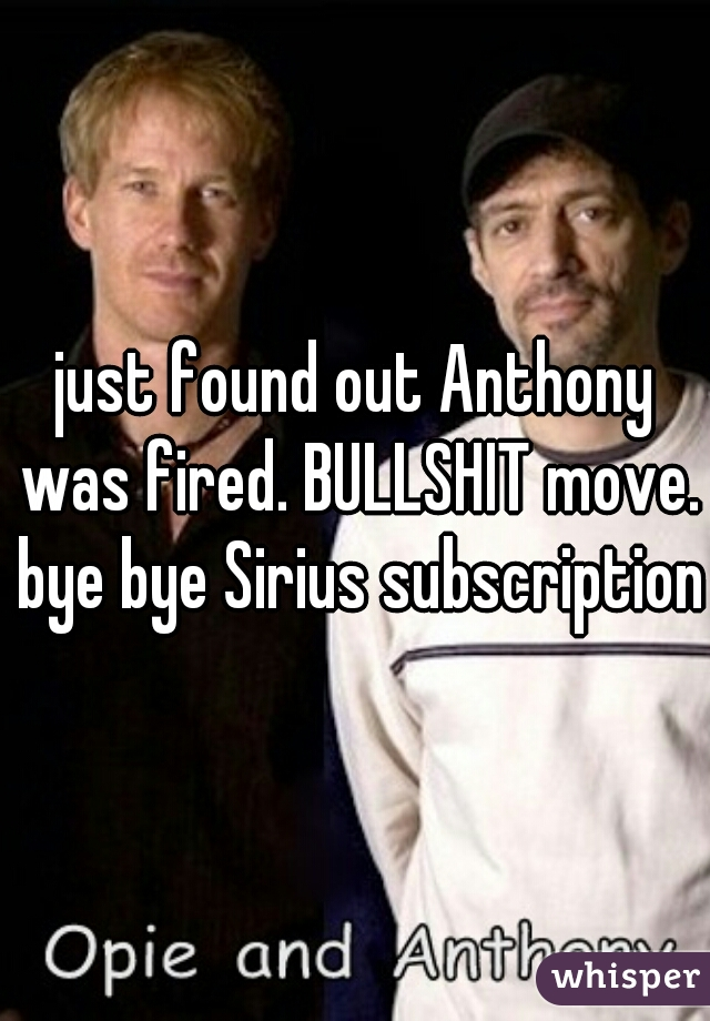 just found out Anthony was fired. BULLSHIT move. bye bye Sirius subscription