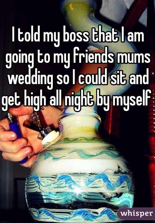 I told my boss that I am going to my friends mums wedding so I could sit and get high all night by myself