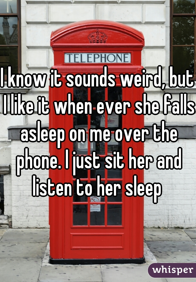 I know it sounds weird, but I like it when ever she falls asleep on me over the phone. I just sit her and listen to her sleep