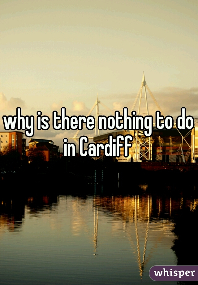 why is there nothing to do in Cardiff