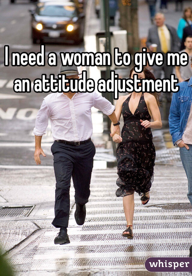 I need a woman to give me an attitude adjustment