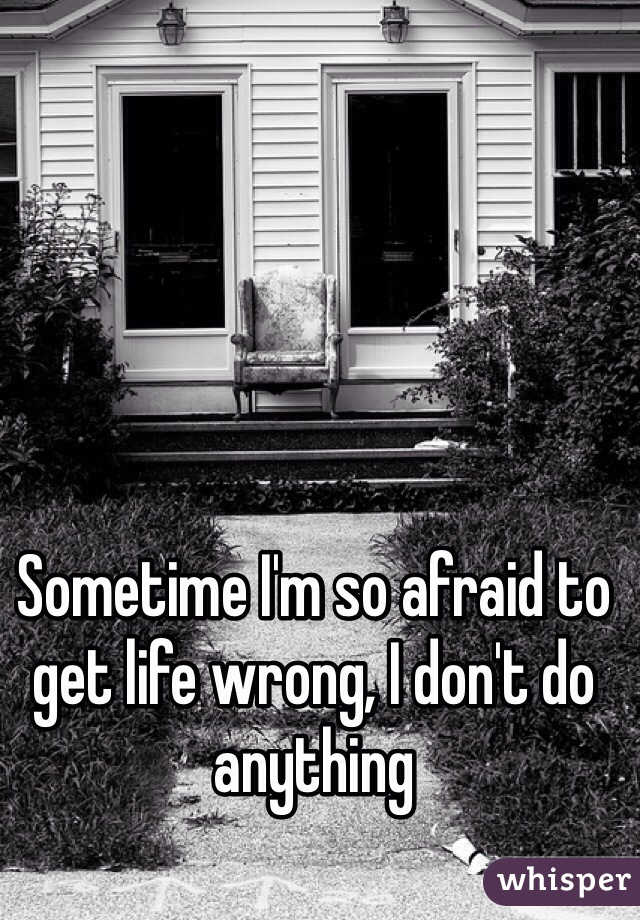 Sometime I'm so afraid to get life wrong, I don't do anything