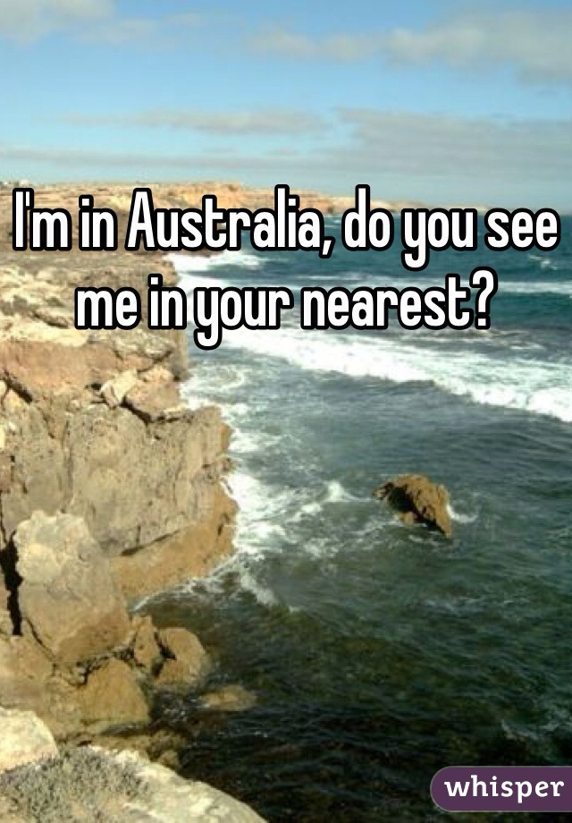 I'm in Australia, do you see me in your nearest?