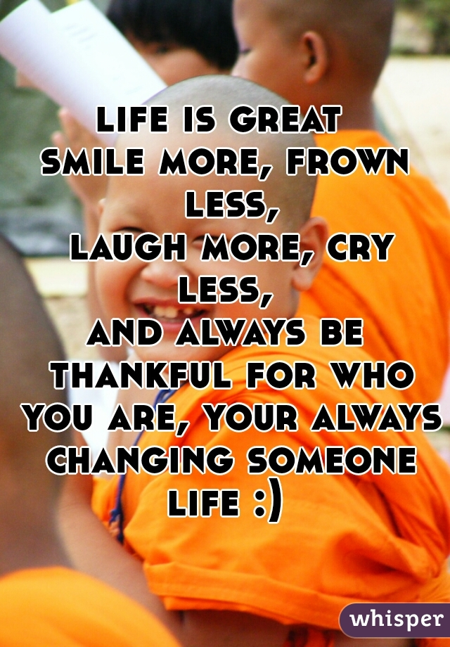 life is great  smile more, frown less,  laugh more, cry less,  and always be thankful for who you are, your always changing someone life :)