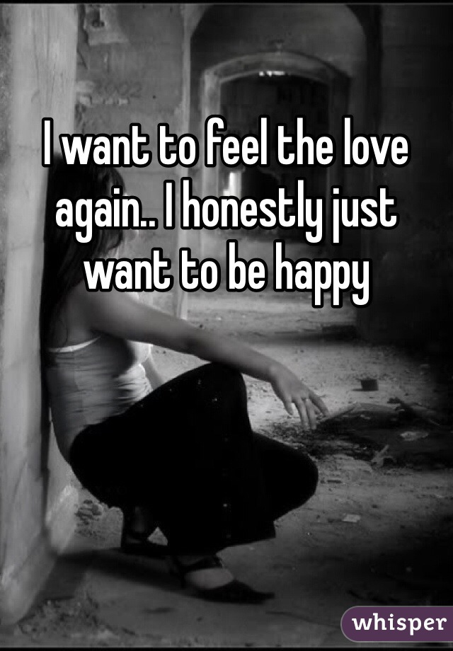 I want to feel the love again.. I honestly just want to be happy