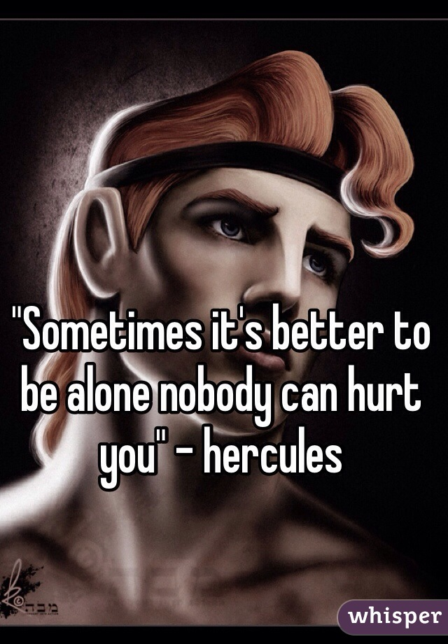 """Sometimes it's better to be alone nobody can hurt you"" - hercules"