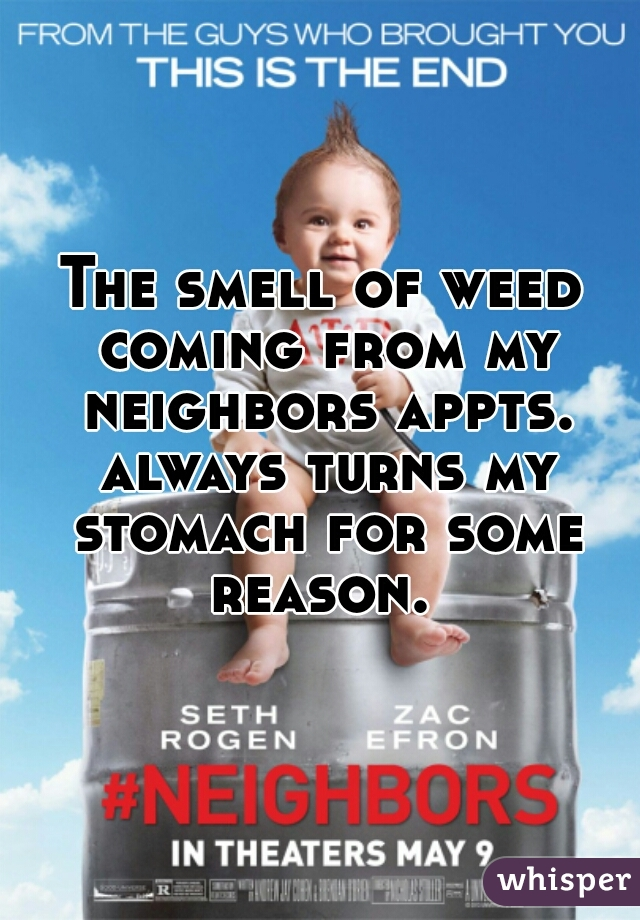 The smell of weed coming from my neighbors appts. always turns my stomach for some reason.