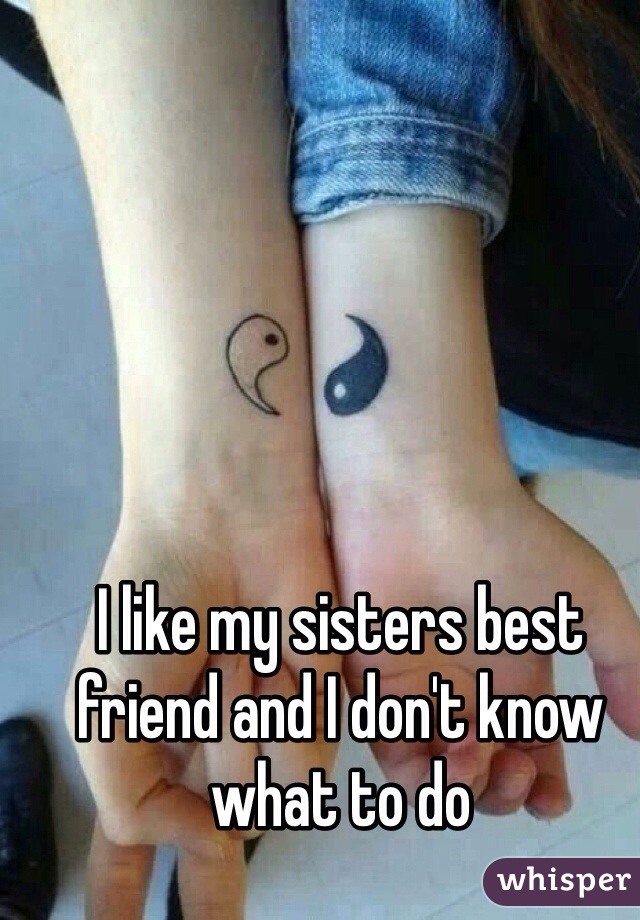 I like my sisters best friend and I don't know what to do