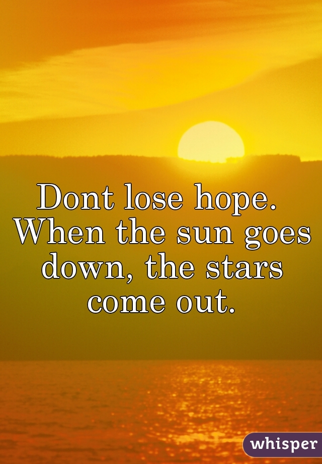 Dont lose hope. When the sun goes down, the stars come out.