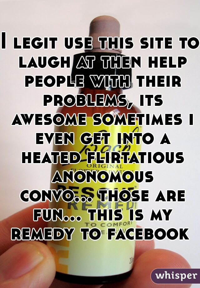 I legit use this site to laugh at then help people with their problems, its awesome sometimes i even get into a heated flirtatious anonomous convo... those are fun... this is my remedy to facebook