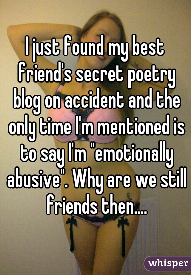 """I just found my best friend's secret poetry blog on accident and the only time I'm mentioned is to say I'm """"emotionally abusive"""". Why are we still friends then...."""