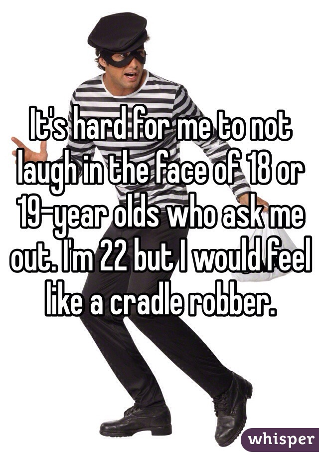 It's hard for me to not laugh in the face of 18 or 19-year olds who ask me out. I'm 22 but I would feel like a cradle robber.