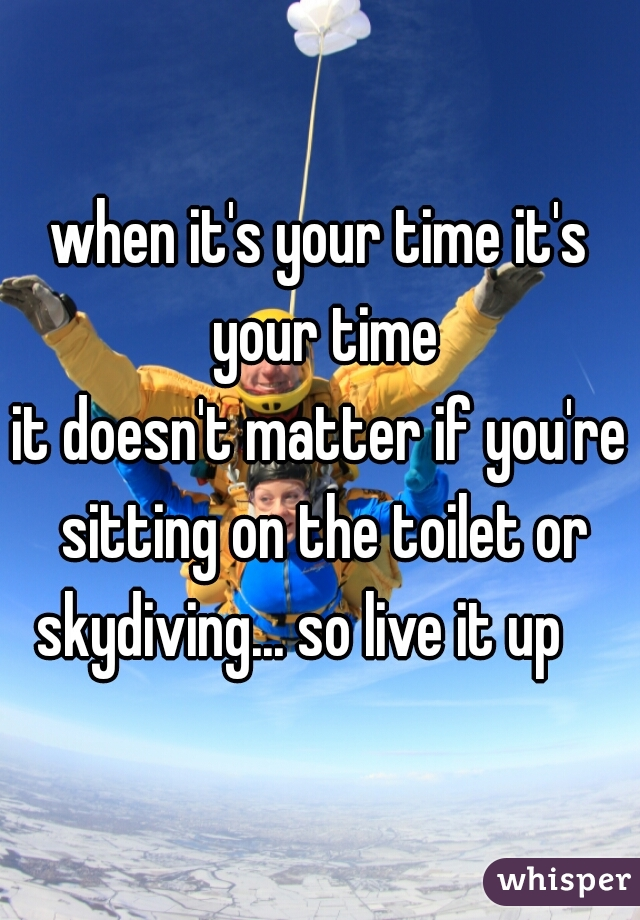 when it's your time it's your time        it doesn't matter if you're sitting on the toilet or skydiving... so live it up