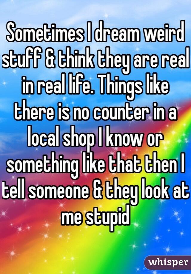Sometimes I dream weird stuff & think they are real in real life. Things like there is no counter in a local shop I know or something like that then I tell someone & they look at me stupid