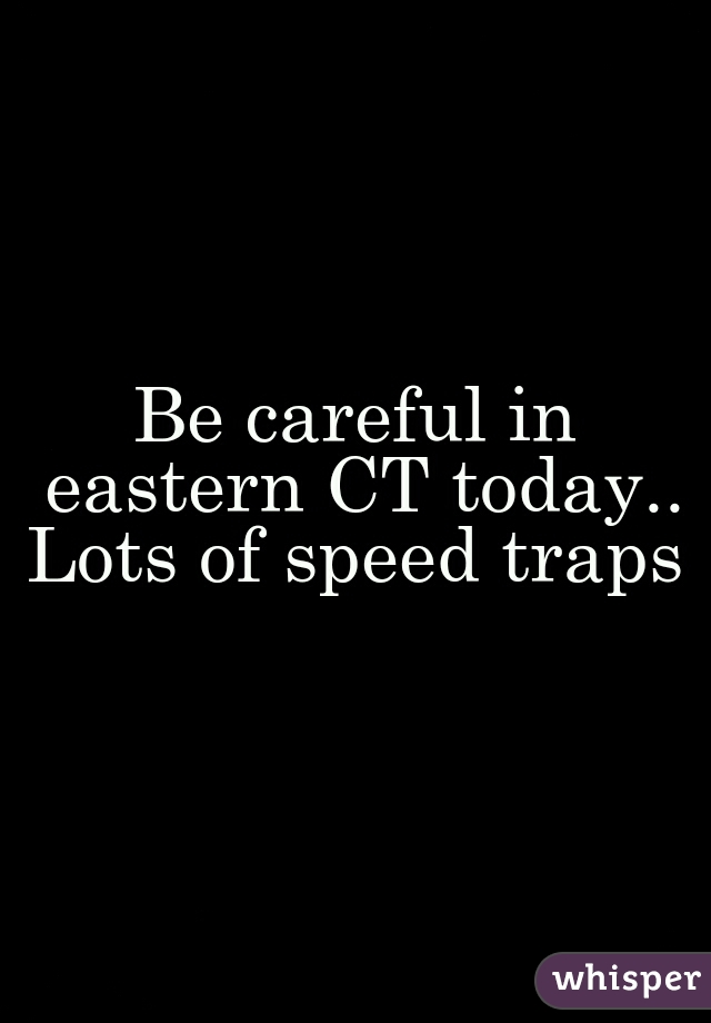 Be careful in eastern CT today.. Lots of speed traps
