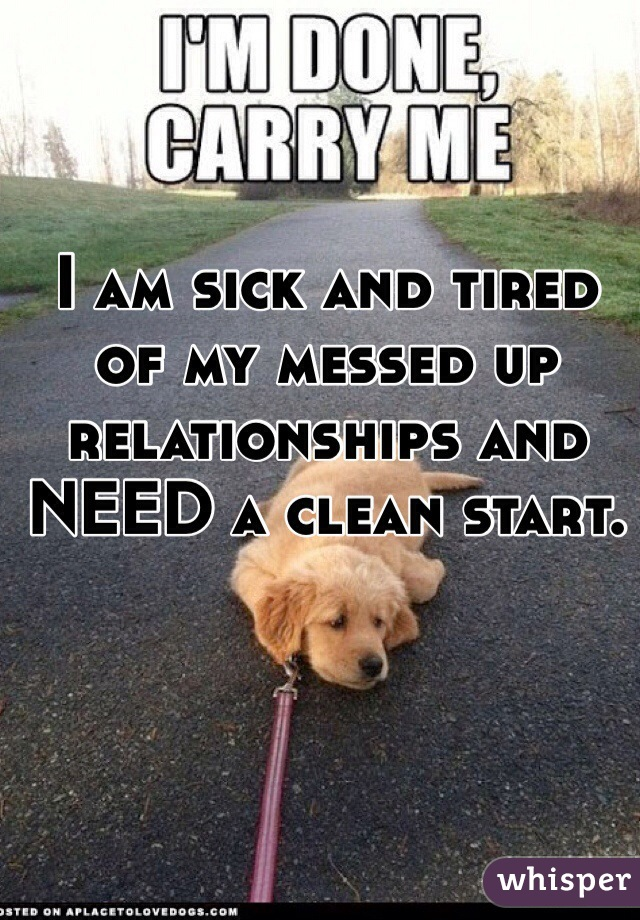 I am sick and tired of my messed up relationships and NEED a clean start.