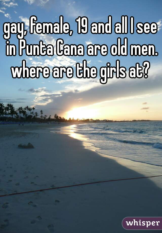 gay, female, 19 and all I see in Punta Cana are old men. where are the girls at?