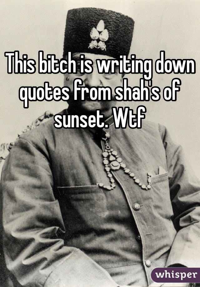 This bitch is writing down quotes from shah's of sunset. Wtf