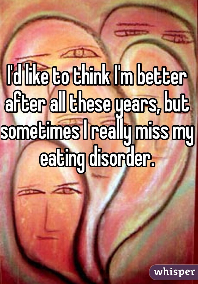 I'd like to think I'm better after all these years, but sometimes I really miss my eating disorder.