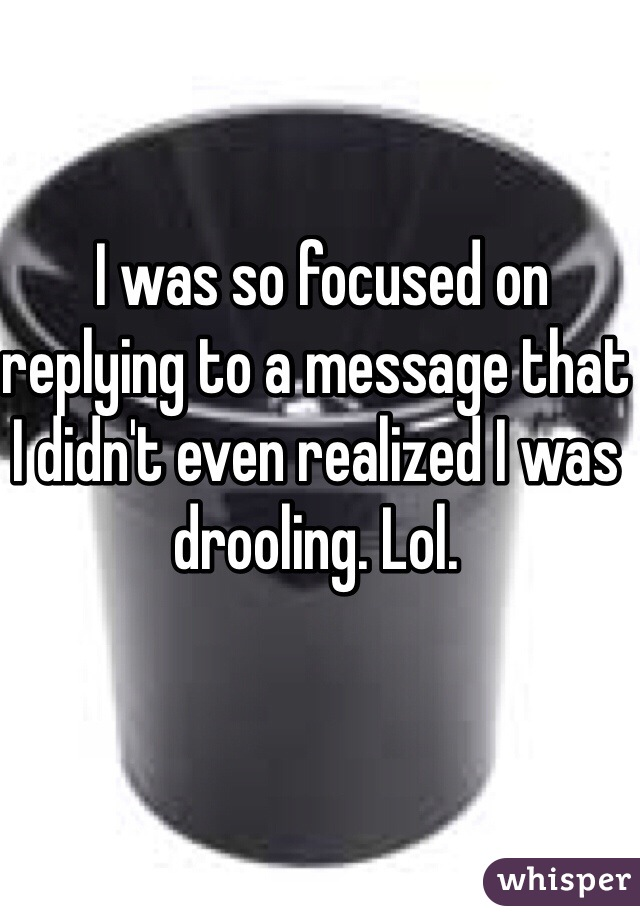 I was so focused on replying to a message that I didn't even realized I was drooling. Lol.