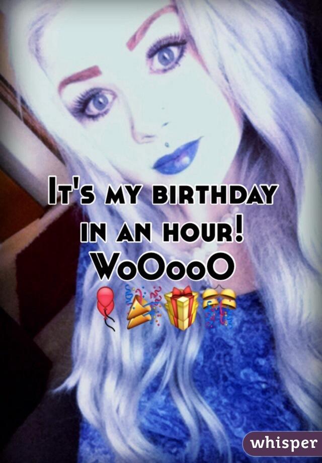 It's my birthday in an hour! WoOooO 🎈🎉🎁🎊