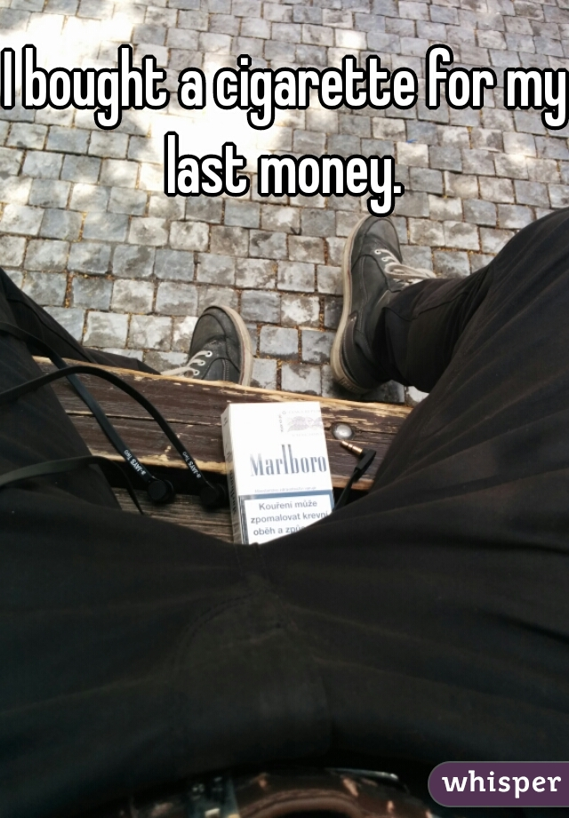 I bought a cigarette for my last money.