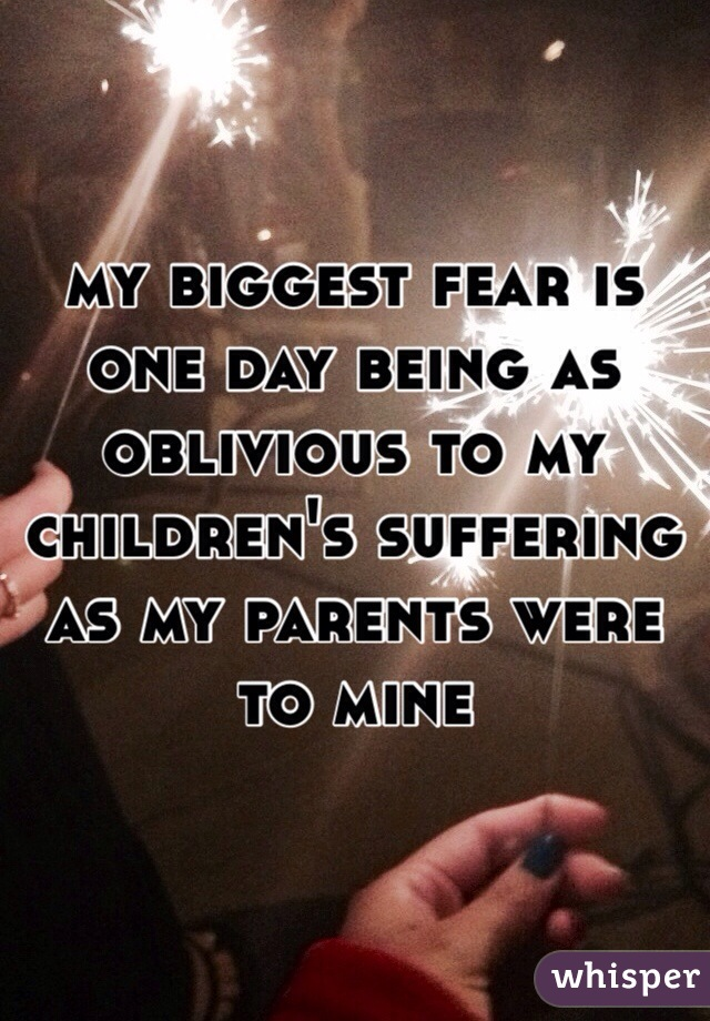 my biggest fear is one day being as oblivious to my children's suffering as my parents were to mine