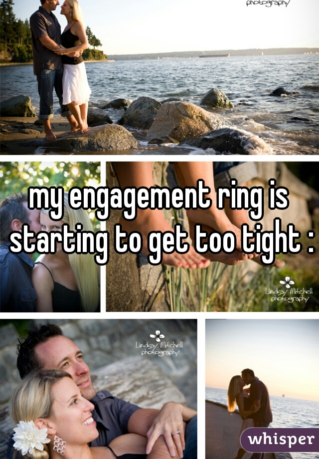 my engagement ring is starting to get too tight :/