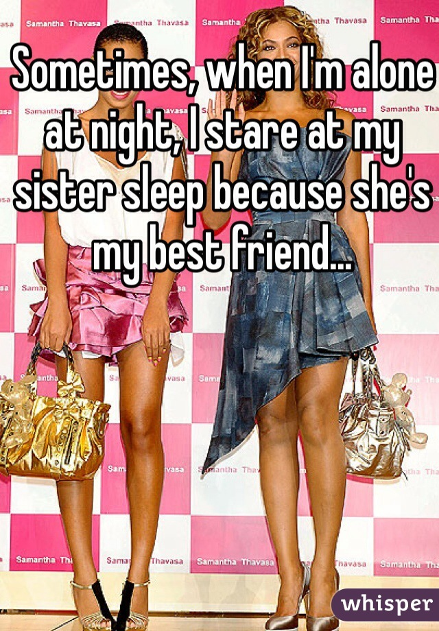 Sometimes, when I'm alone at night, I stare at my sister sleep because she's my best friend...