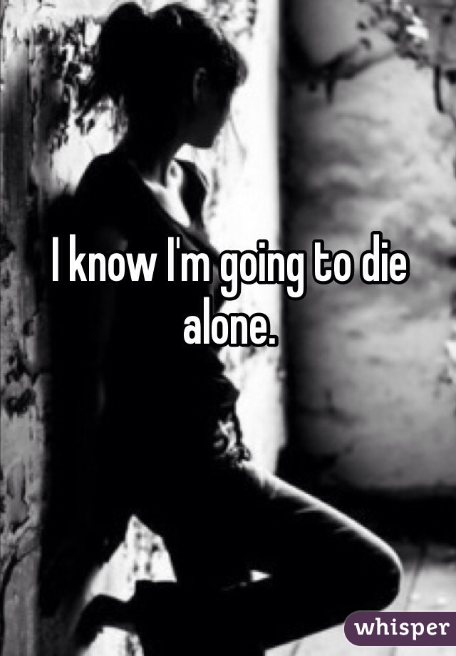I know I'm going to die alone.