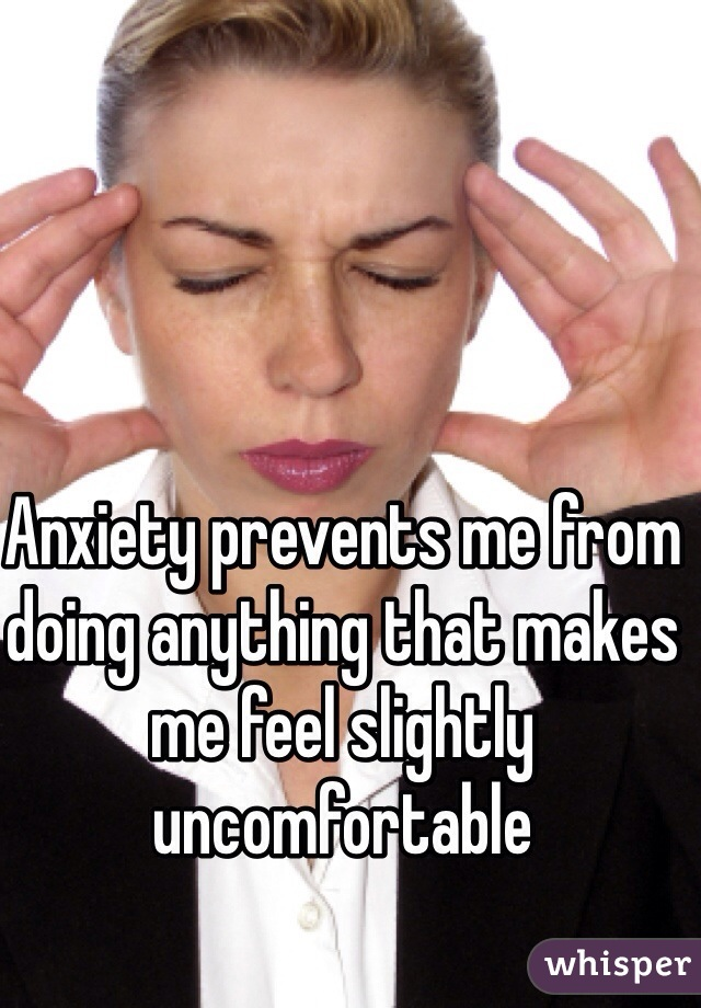 Anxiety prevents me from doing anything that makes me feel slightly uncomfortable